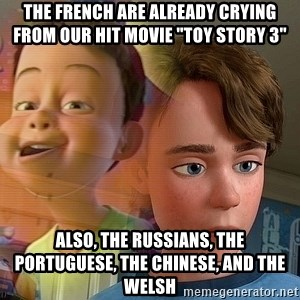 """PTSD Andy - The French are already crying from our hit movie """"Toy Story 3"""" Also, the Russians, the Portuguese, the Chinese, and the Welsh"""