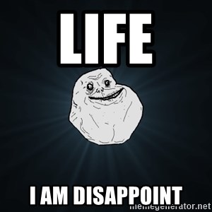 Forever Alone - life  i am disappoint