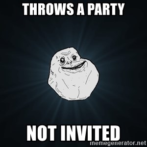 Forever Alone - Throws a Party NOT INVITED