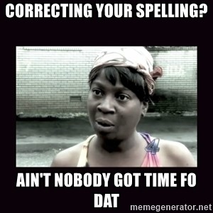 AINT NOBODY GOT TIME FOR  - CORRECTING YOUR SPELLING? aIN'T NOBODY GOT TIME FO DAT