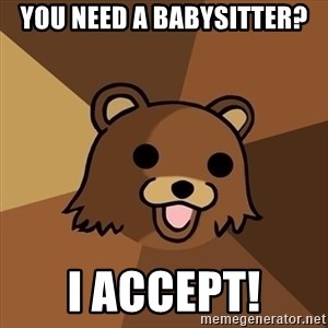 Pedobear - you need a babysitter? i accept!