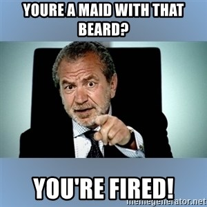 Lord Alan Sugar - YOURE A MAID WITH THAT BEARD? YOU'RE FIRED!