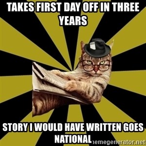 Frustrated Journalist Cat - takes first day off in three years story i would have written goes national