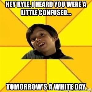 es bakans - hey kyle, i heard you were a little confused... tomorrow's a white day