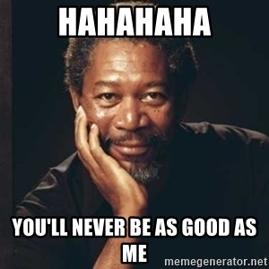 Morgan Freeman - hahahaha you'll never be as good as me
