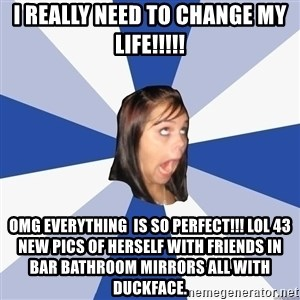 Annoying Facebook Girl - I Really need to change my life!!!!! Omg everything  iS so perfect!!! lol 43 new pics of herself with friends in bar bathroom mirrors all with duckface.