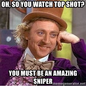 Willy Wonka - oh, so you watch top shot? you must be an amazing sniper