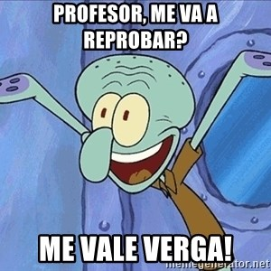 Guess What Squidward - profesor, me va a reprobar? me vale verga!