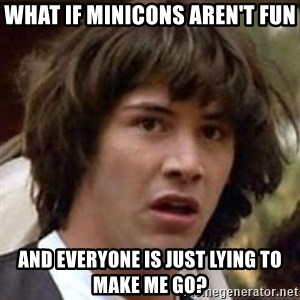 Conspiracy Keanu - what if minicons aren't fun and everyone is just lying to make me go?