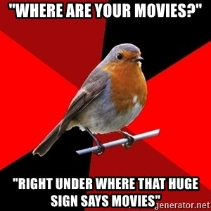 """Retail Robin - """"WHERE ARE YOUR MOVIES?"""" """"RIGHT UNDER WHERE THAT HUGE SIGN SAYS MOVIES"""""""