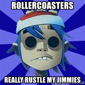 Typical Gorillaz-Fan - Rollercoasters  really rustle my jimmies
