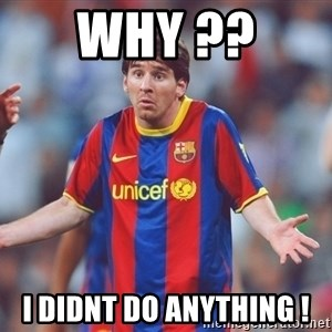 Messi 3 - why ??  i didnt do anything !