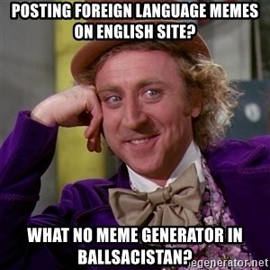 Willy Wonka - posting foreign language memes on english site? what no meme generator in ballsacistan?