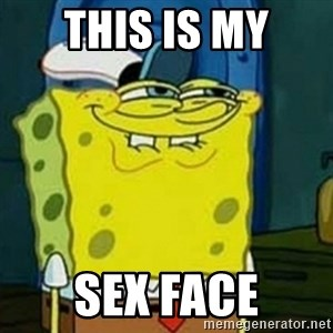 Spongebob Squarepants  - tHIS IS MY SEX FACE