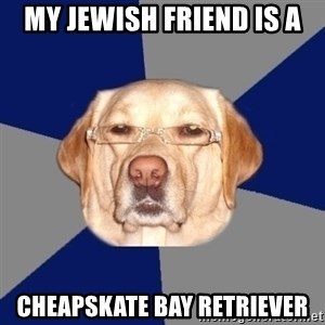 Racist Dog - my jewish friend is a cheapskate bay retriever