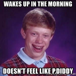 Bad Luck Brian - wakes up in the morning doesn't feel like p.diddy