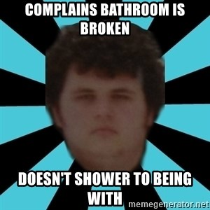 dudemac - COMPLAINS BATHROOM IS BROKEN DOESN'T SHOWER TO BEING WITH