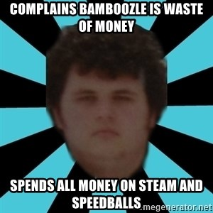 dudemac - complains bamboozle is waste of money spends all money on steam and speedballs