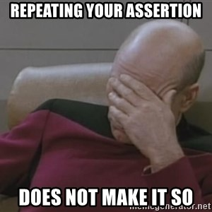 Picard - Repeating your assertion does not make it so