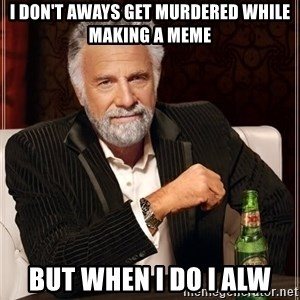 The Most Interesting Man In The World - I don't aways get murdered while making a meme but when i do i alw
