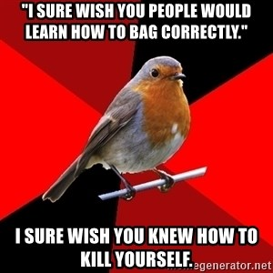 "Retail Bird - ""I sure wish you people would learn how to bag correctly."" I sure wish you knew how to kill yourself."