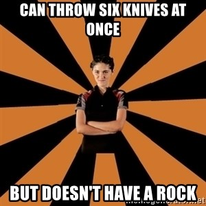 Badass Clove - Can throw six knives at once but doesn't have a rock