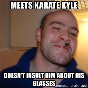 Good Guy Greg - meets karate kyle DOESN'T insult him about his glasses