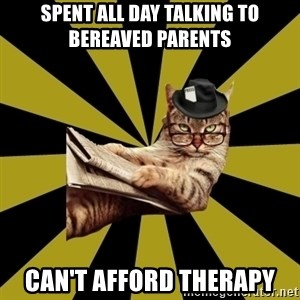 Frustrated Journalist Cat - spent all day talking to bereaved parents can't afford therapy