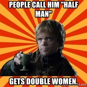 Tyrion Lannister - People call him ''half man'' gets double women.