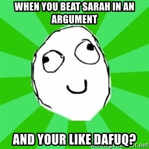 dafuq - When you beat sarah in an argument and your like dafuq?