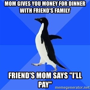 """Socially Awkward Penguin - Mom gives you money for dinner with friend's family friend's mom says """"I'll pay"""""""