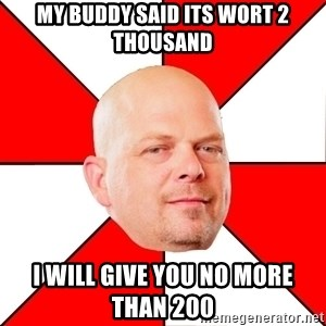 Pawn Stars - my buddy said its wort 2 thousand i will give you no more than 200