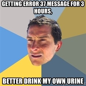 Bear Grylls - Getting error 37 message for 3 hours, Better drink my own urine