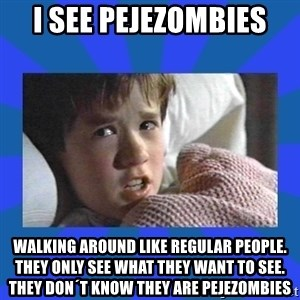 i see dead people - I see pejezombies walking around like regular people. they only see what they want to see. they don´t know they are pejezombies