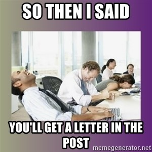 Your call is important to us - So then i said you'll get a letter in the post