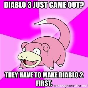Slowpoke - diablo 3 just came out? they have to make diablo 2 first.