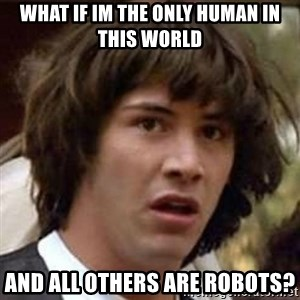 Conspiracy Keanu - What If Im The only human in this world and all others are robots?