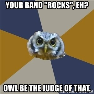 "Art Newbie Owl - Your band ""rocks"", eh? owl be the judge of that."