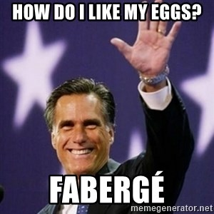 Mitt Romney - How do i like my eggs? Fabergé