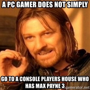 One Does Not Simply - a pc gamer does not simply go to a console players house who has max payne 3
