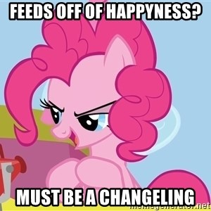 pinkie pie plan - fEEDS OFF OF HAPPYNESS? mUST BE A CHANGELING