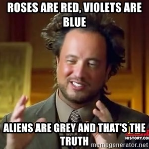 Ancient Aliens - Roses are red, violets are blue aliens are grey and that's the truth