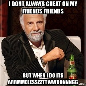 The Most Interesting Man In The World - i dont always CHEAT on my friends friends but when i do its arrmmeeesszzttwwoonnngg