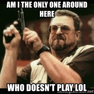 am i the only one around here - Am i the only one around here who doesn't play lol