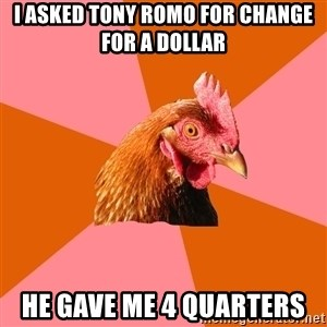 Anti Joke Chicken - I asked tony romo for change for a dollar he gave me 4 quarters