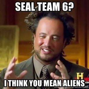 Ancient Aliens - Seal team 6? I think you mean aliens