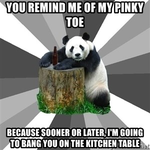 Pickup Line Panda - You remind me of my pinky toe because sooner or later, i'm going to bang you on the kitchen table