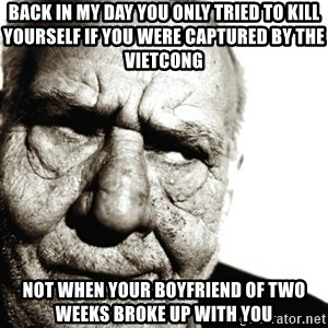 Back In My Day - back in my day you only tried to kill yourself if you were captured by the vietcong not when your boyfriend of two weeks broke up with you