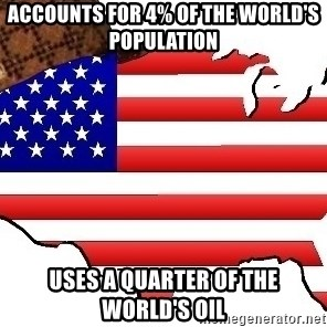 Scumbag America - Accounts for 4% of the world's popUlation Uses a quarter of the world's oil