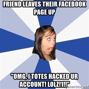 "Annoying Facebook Girl - friend leaves their facebook page up ""omg, i totes hacked ur account! lolz!1!!"""